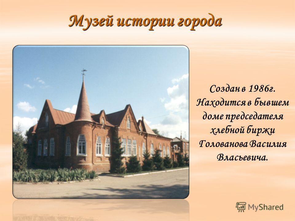 Музей истории города Создан в 1986г. Находится в бывшем доме председателя хлебной биржи Голованова Василия Власьевича.