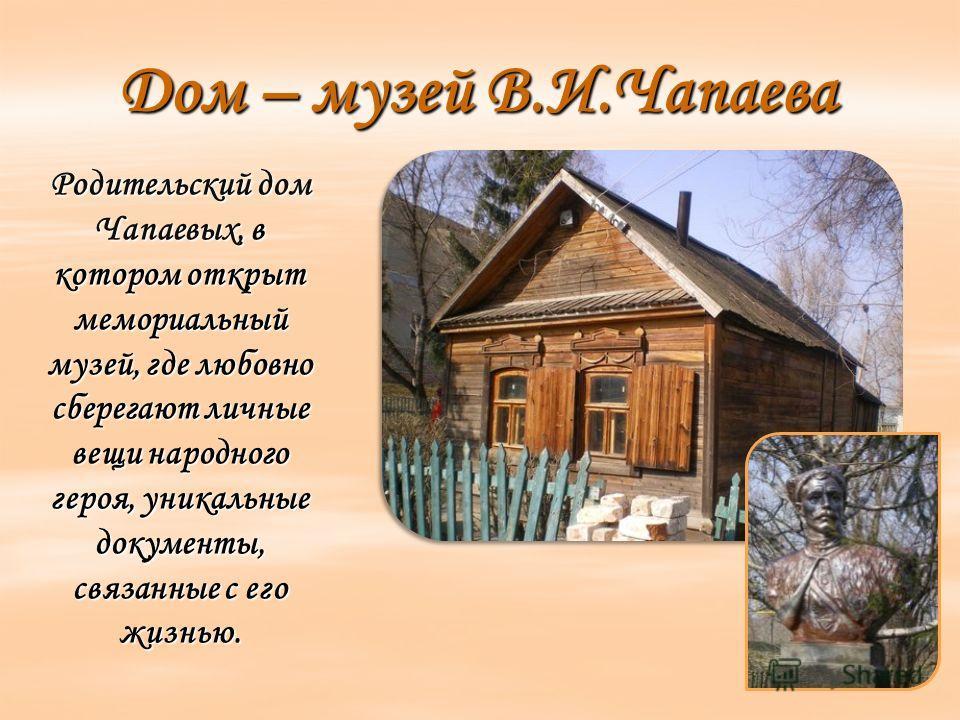 Дом – музей В.И.Чапаева Родительский дом Чапаевых, в котором открыт мемориальный музей, где любовно сберегают личные вещи народного героя, уникальные документы, связанные с его жизнью.