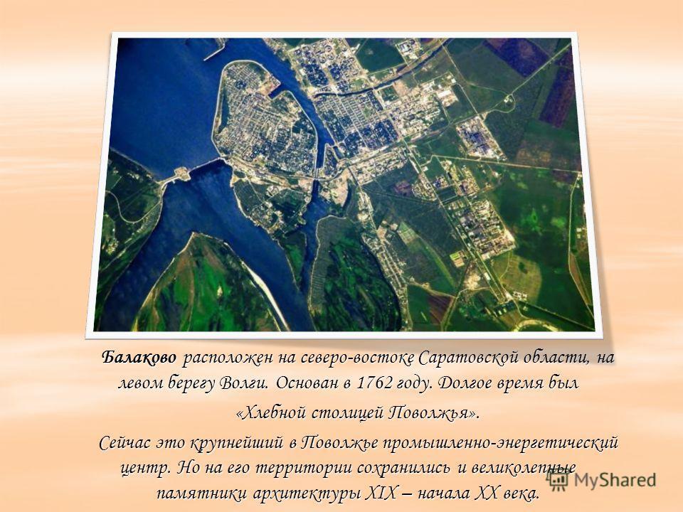 Балаково расположен на северо-востоке Саратовской области, на левом берегу Волги. Основан в 1762 году. Долгое время был «Хлебной столицей Поволжья». Сейчас это крупнейший в Поволжье промышленно-энергетический центр. Но на его территории сохранились и