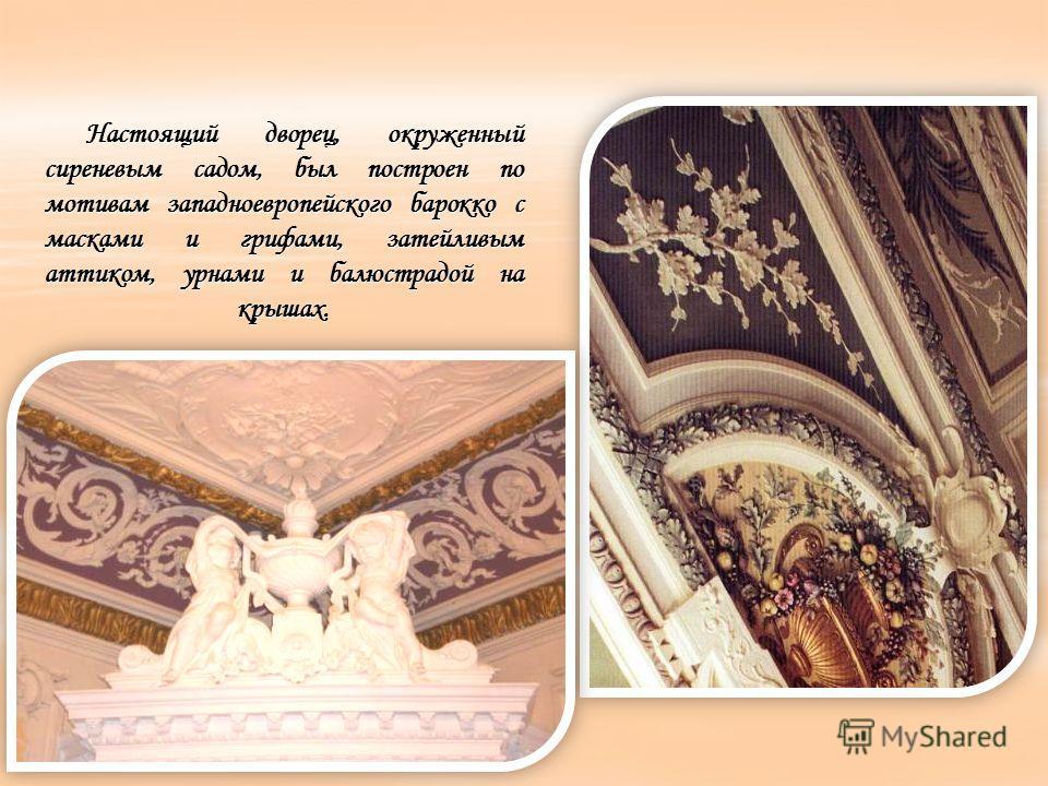 Настоящий дворец, окруженный сиреневым садом, был построен по мотивам западноевропейского барокко с масками и грифами, затейливым аттиком, урнами и балюстрадой на крышах.