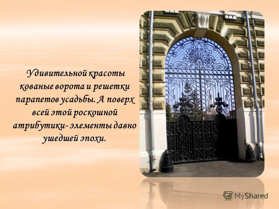 Удивительной красоты кованые ворота и решетки парапетов усадьбы. А поверх всей этой роскошной атрибутики- элементы давно ушедшей эпохи.