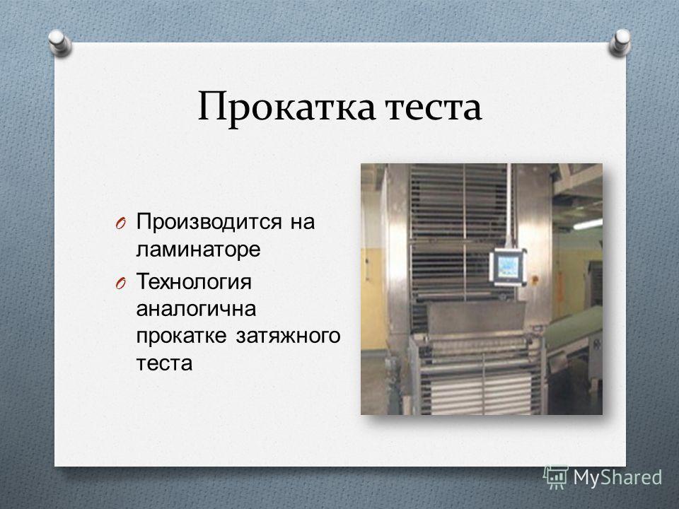Прокатка теста O Производится на ламинаторе O Технология аналогична прокатке затяжного теста
