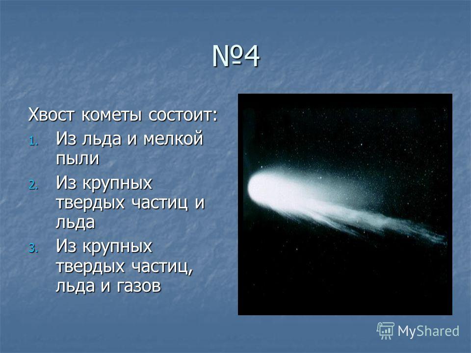 4 Хвост кометы состоит: 1. Из льда и мелкой пыли 2. Из крупных твердых частиц и льда 3. Из крупных твердых частиц, льда и газов