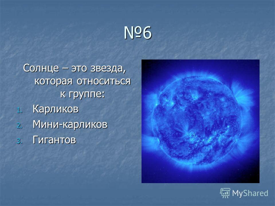 6 Солнце – это звезда, которая относиться к группе: 1. Карликов 2. Мини-карликов 3. Гигантов