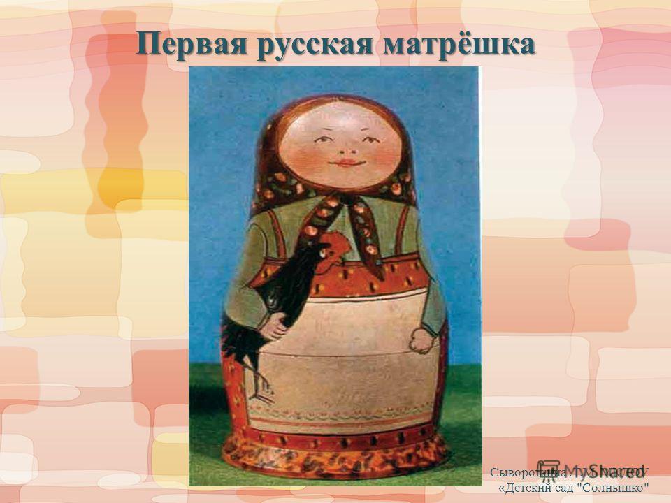 Первая русская матрёшка Сывороткина.Т.М МКДОУ «Детский сад Солнышко