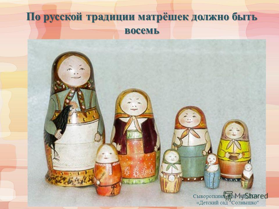 По русской традиции матрёшек должно быть восемь Сывороткина.Т.М МКДОУ «Детский сад Солнышко