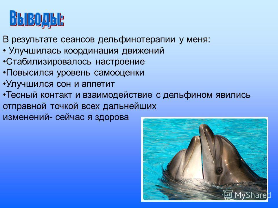 В результате сеансов дельфинотерапии у меня: Улучшилась координация движений Стабилизировалось настроение Повысился уровень самооценки Улучшился сон и аппетит Тесный контакт и взаимодействие с дельфином явились отправной точкой всех дальнейших измене