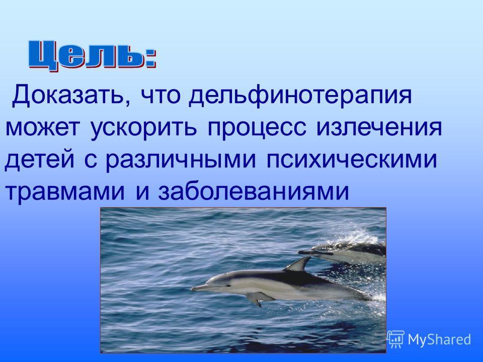 Доказать, что дельфинотерапия может ускорить процесс излечения детей с различными психическими травмами и заболеваниями