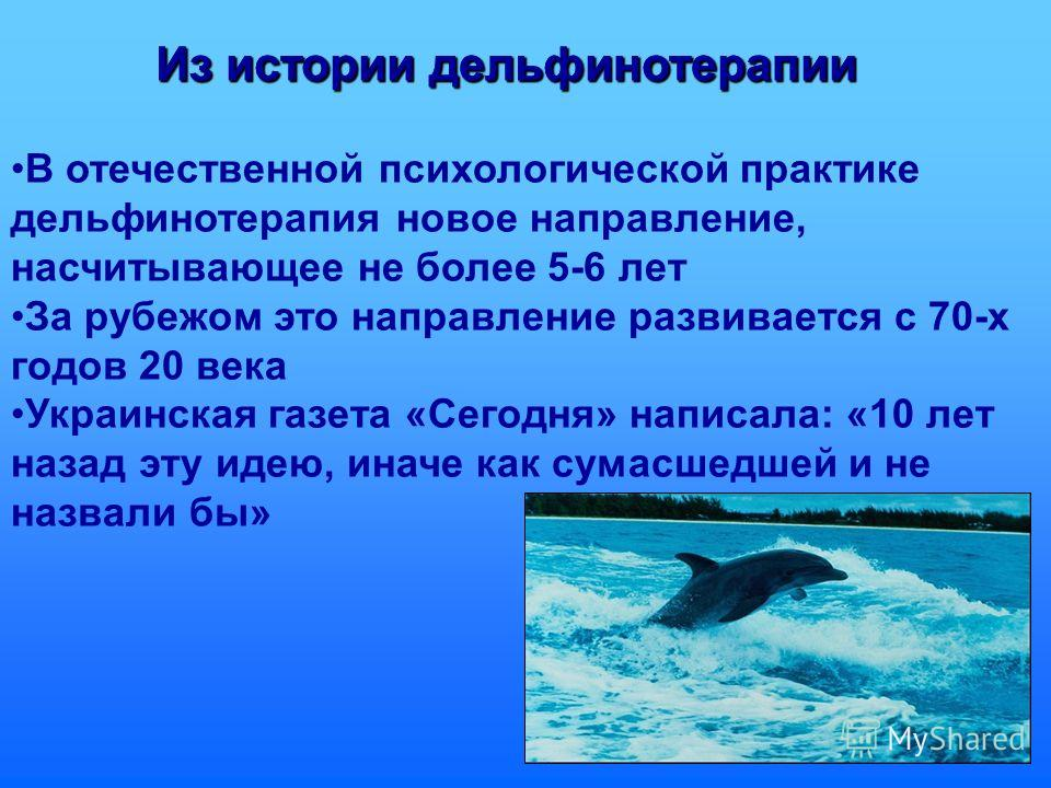 Из истории дельфинотерапии В отечественной психологической практике дельфинотерапия новое направление, насчитывающее не более 5-6 лет За рубежом это направление развивается с 70-х годов 20 века Украинская газета «Сегодня» написала: «10 лет назад эту