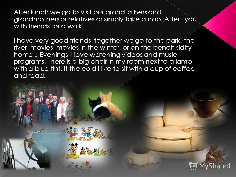 After lunch we go to visit our grandfathers and grandmothers or relatives or simply take a nap. After I ydu with friends for a walk. I have very good friends, together we go to the park, the river, movies, movies in the winter, or on the bench sidity