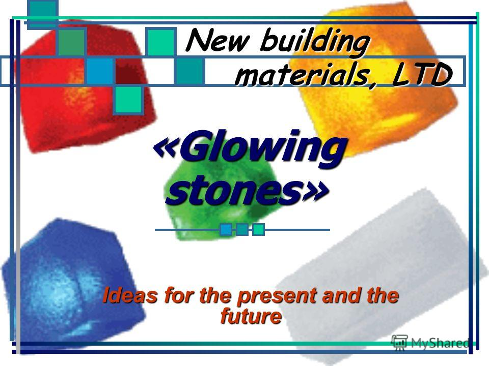 «Glowing stones» Ideas for the present and the future New building materials, LTD