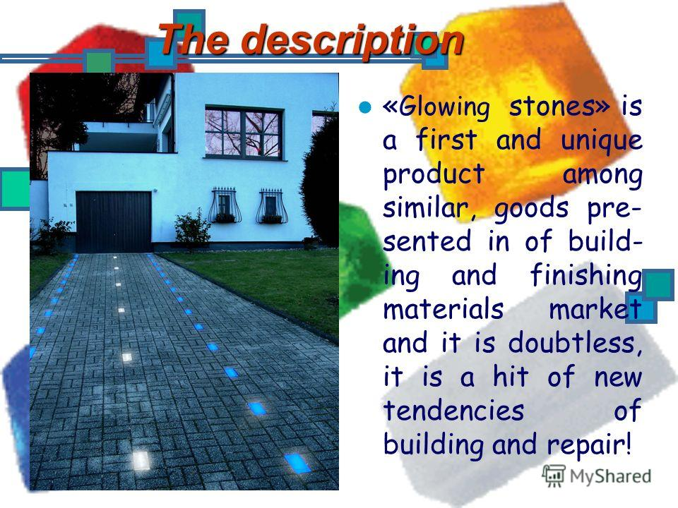 The description « Glowing stones» is a first and unique product among similar, goods pre- sented in of build- ing and finishing materials market and it is doubtless, it is a hit of new tendencies of building and repair!