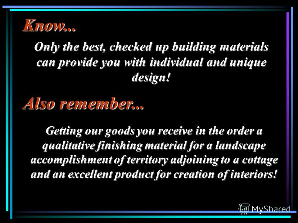 Also remember... Getting our goods you receive in the order a qualitative finishing material for a landscape accomplishment of territory adjoining to a cottage and an excellent product for creation of interiors! Know... Only the best, checked up buil