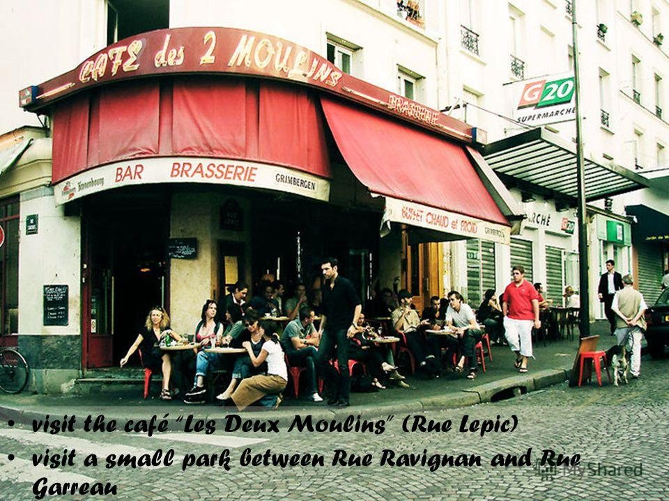 visit the café Les Deux Moulins (Rue Lepic) visit a small park between Rue Ravignan and Rue Garreau