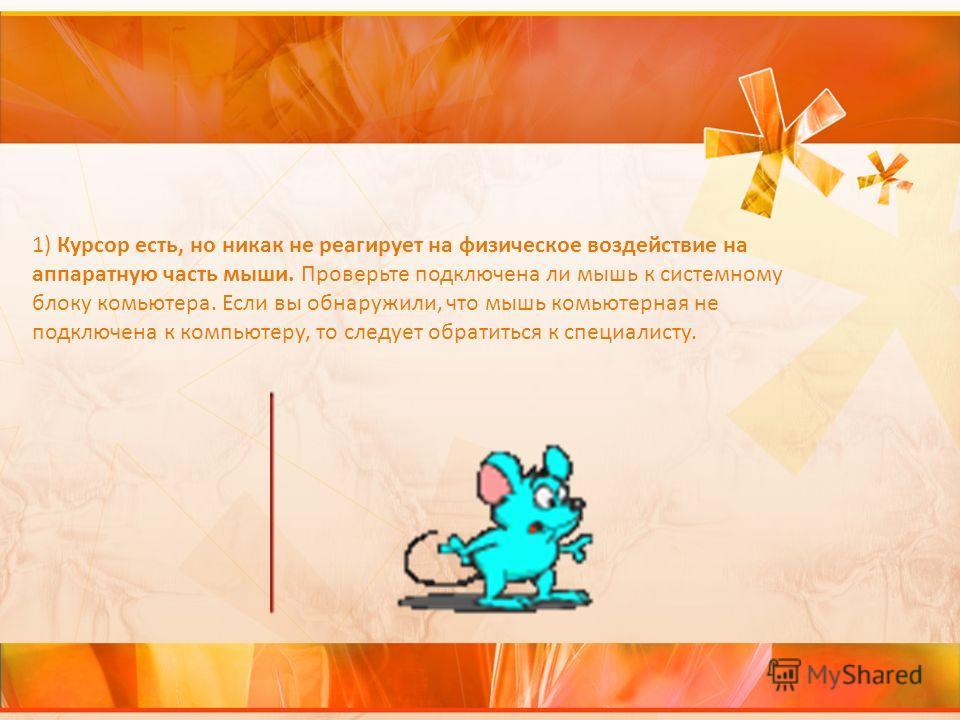 1) Курсор есть, но никак не реагирует на физическое воздействие на аппаратную часть мыши. Проверьте подключена ли мышь к системному блоку комьютера. Если вы обнаружили, что мышь комьютерная не подключена к компьютеру, то следует обратиться к специали