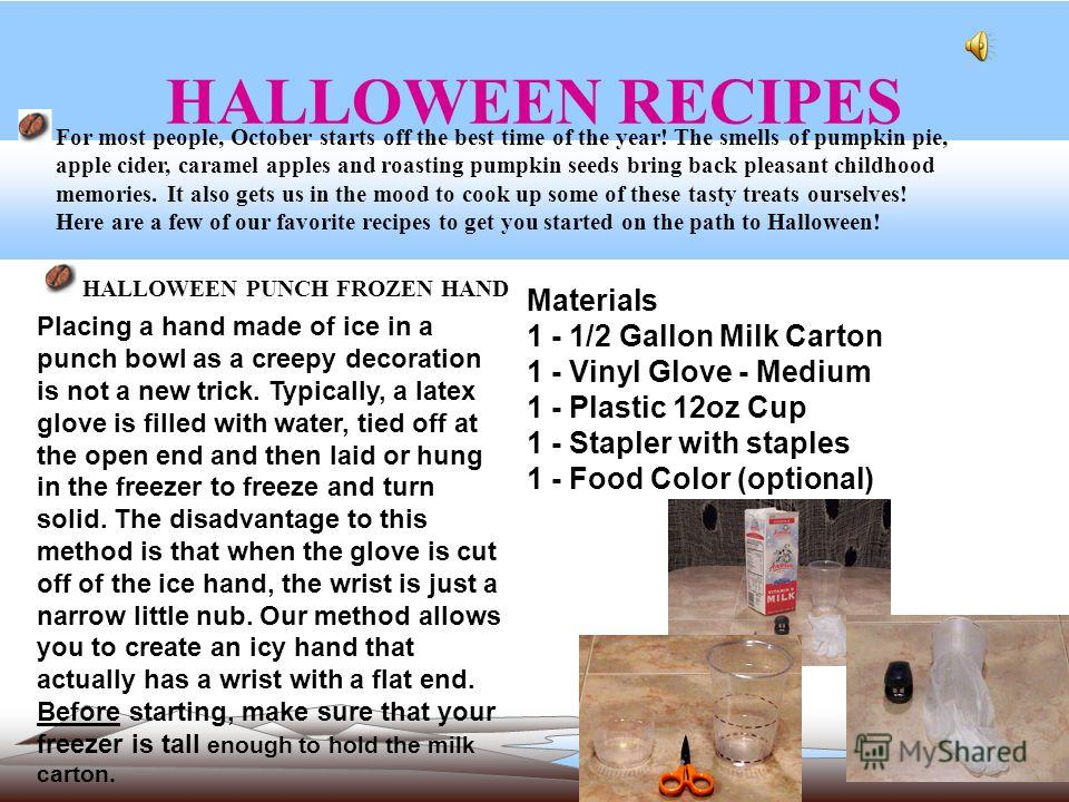 HALLOWEEN RECIPES HALLOWEEN PUNCH FROZEN HAND For most people, October starts off the best time of the year! The smells of pumpkin pie, apple cider, caramel apples and roasting pumpkin seeds bring back pleasant childhood memories. It also gets us in