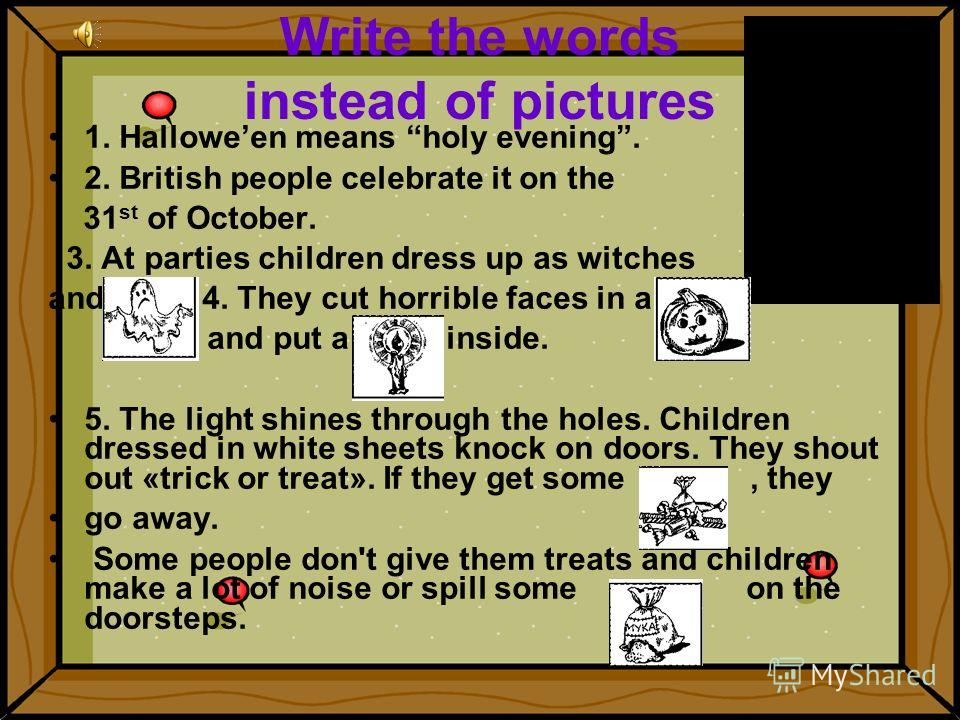 Write the words instead of pictures 1. Halloween means holy evening. 2. British people celebrate it on the 31 st of October. 3. At parties children dress up as witches and. 4. They cut horrible faces in a and put a inside. 5. The light shines through