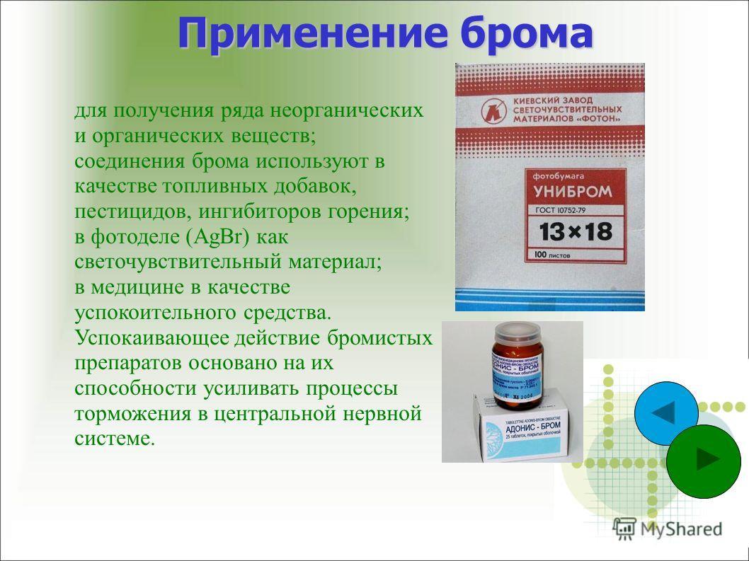 Применение брома для получения ряда неорганических и органических веществ; соединения брома используют в качестве топливных добавок, пестицидов, ингибиторов горения; в фотоделе (AgBr) как светочувствительный материал; в медицине в качестве успокоител