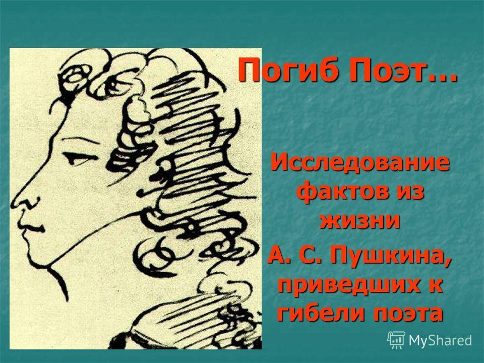 Погиб Поэт… Погиб Поэт… Исследование фактов из жизни А. С. Пушкина, приведших к гибели поэта