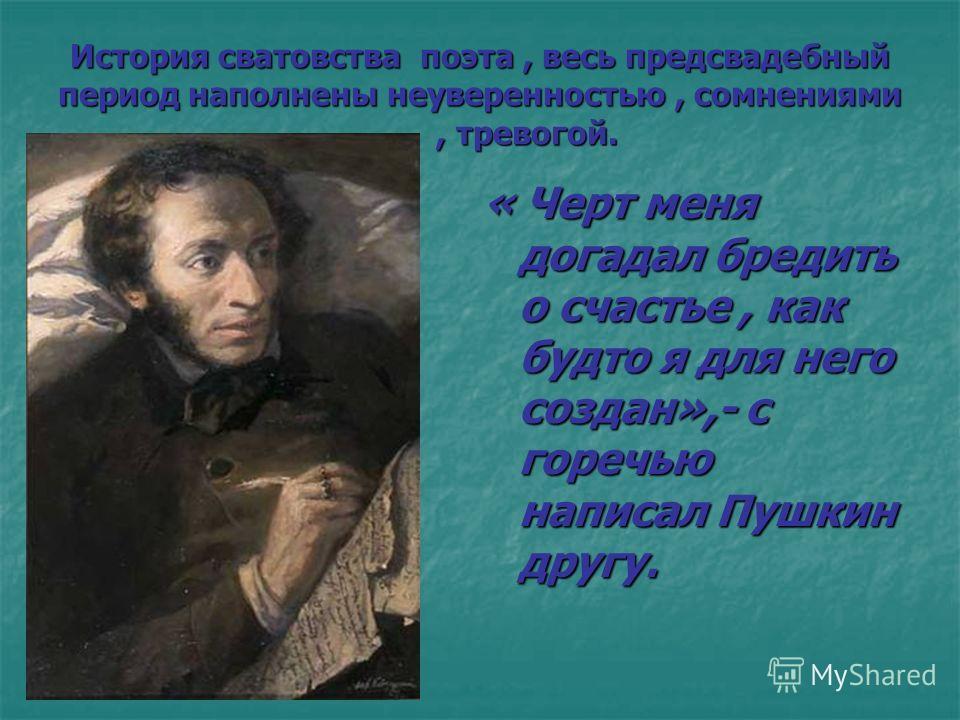История сватовства поэта, весь предсвадебный период наполнены неуверенностью, сомнениями, тревогой. « Черт меня догадал бредить о счастье, как будто я для него создан»,- с горечью написал Пушкин другу.