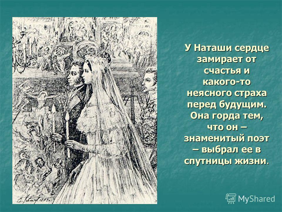 У Наташи сердце замирает от счастья и какого-то неясного страха перед будущим. Она горда тем, что он – знаменитый поэт – выбрал ее в спутницы жизни.