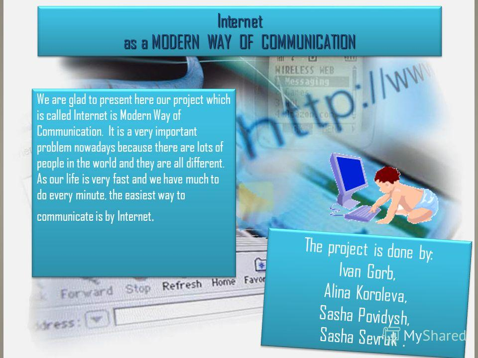 Internet as a MODERN WAY OF COMMUNICATION We are glad to present here our project which is called Internet is Modern Way of Communication. It is a very important problem nowadays because there are lots of people in the world and they are all differen