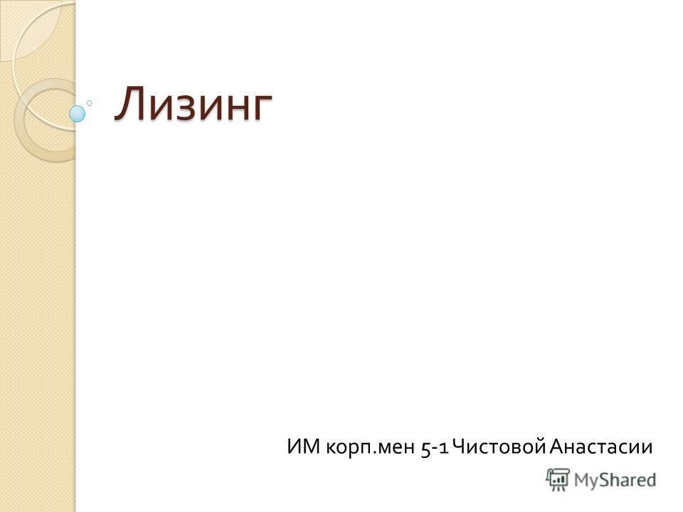 Лизинг ИМ корп. мен 5-1 Чистовой Анастасии