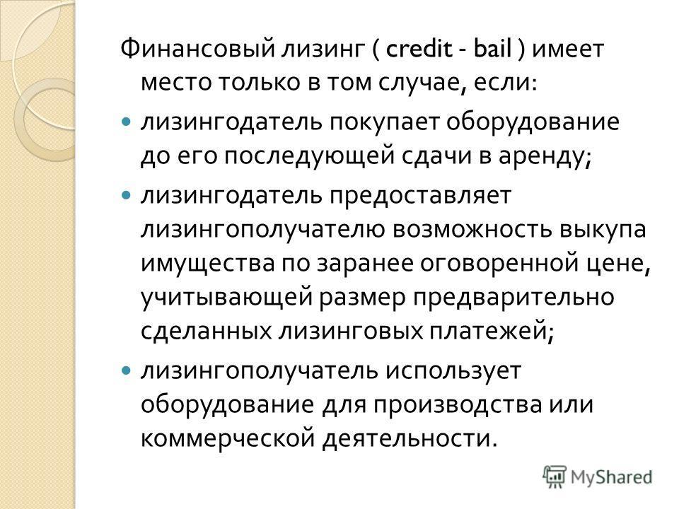 Финансовый лизинг ( credit - bail ) имеет место только в том случае, если : лизингодатель покупает оборудование до его последующей сдачи в аренду ; лизингодатель предоставляет лизингополучателю возможность выкупа имущества по заранее оговоренной цене