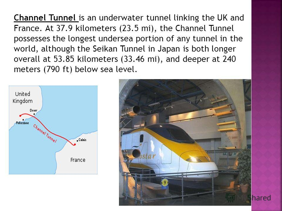 Channel Tunnel is an underwater tunnel linking the UK and France. At 37.9 kilometers (23.5 mi), the Channel Tunnel possesses the longest undersea portion of any tunnel in the world, although the Seikan Tunnel in Japan is both longer overall at 53.85