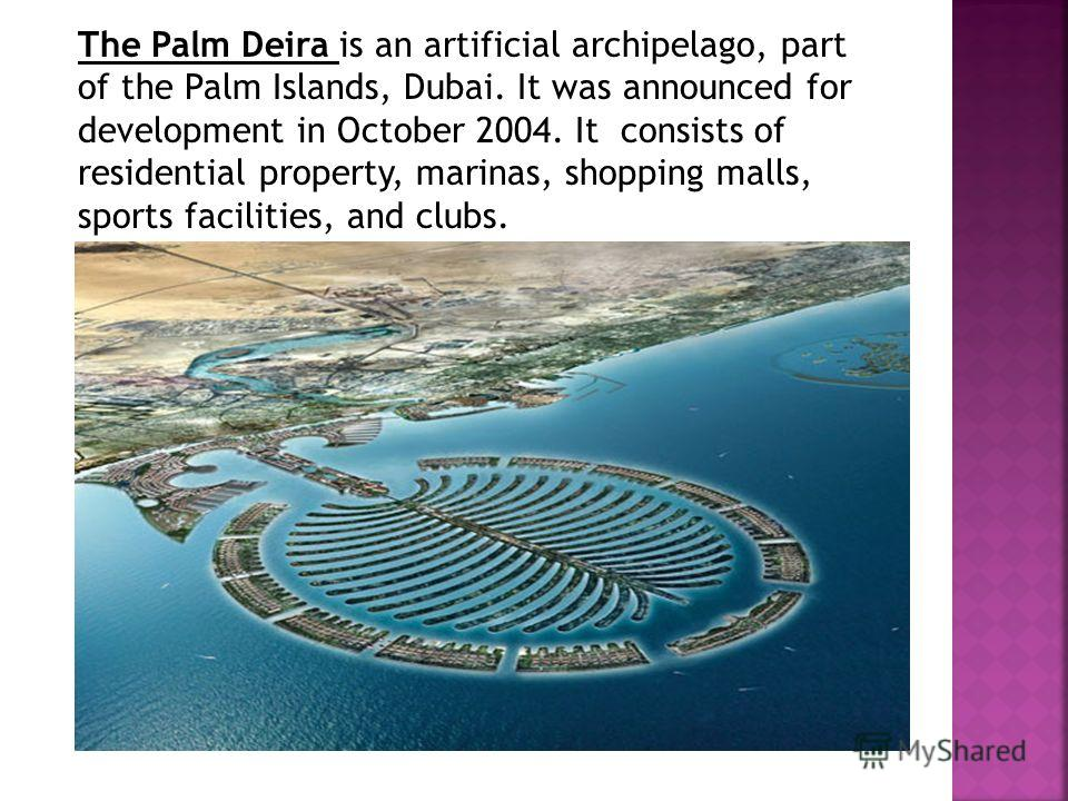 The Palm Deira is an artificial archipelago, part of the Palm Islands, Dubai. It was announced for development in October 2004. It consists of residential property, marinas, shopping malls, sports facilities, and clubs.