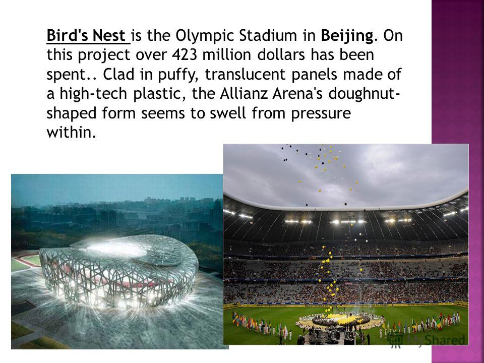 Bird's Nest is the Olympic Stadium in Beijing. On this project over 423 million dollars has been spent.. Clad in puffy, translucent panels made of a high-tech plastic, the Allianz Arena's doughnut- shaped form seems to swell from pressure within.
