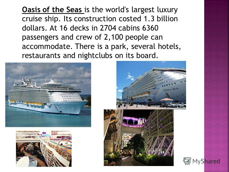 Oasis of the Seas is the world's largest luxury cruise ship. Its construction costed 1.3 billion dollars. At 16 decks in 2704 cabins 6360 passengers and crew of 2,100 people can accommodate. There is a park, several hotels, restaurants and nightclubs