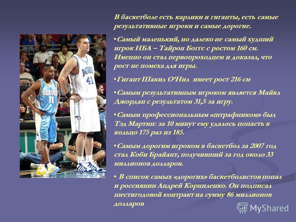 В баскетболе есть карлики и гиганты, есть самые результативные игроки и самые дорогие. Самый маленький, но далеко не самый худший игрок НБА – Тайрон Боггс с ростом 160 см. Именно он стал первопроходцем и доказал, что рост не помеха для игры. Гигант Ш