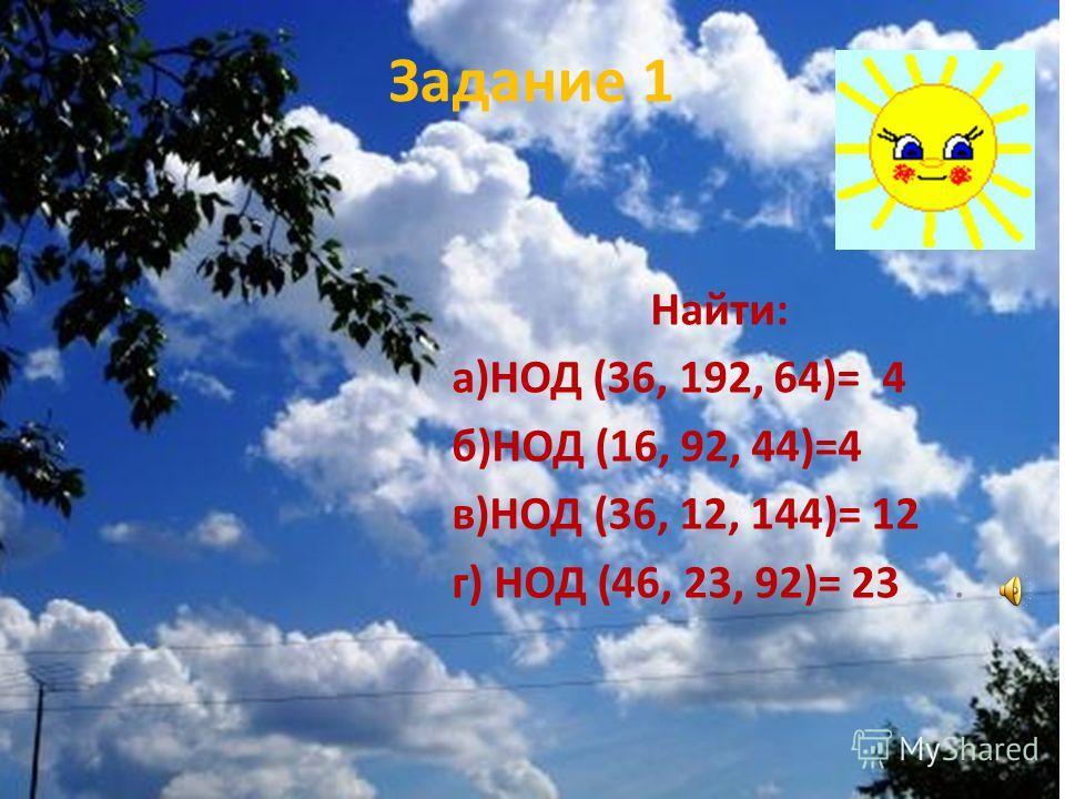 Задание 1 Найти: а)НОД (36, 192, 64)= 4 б)НОД (16, 92, 44)=4 в)НОД (36, 12, 144)= 12 г) НОД (46, 23, 92)= 23.