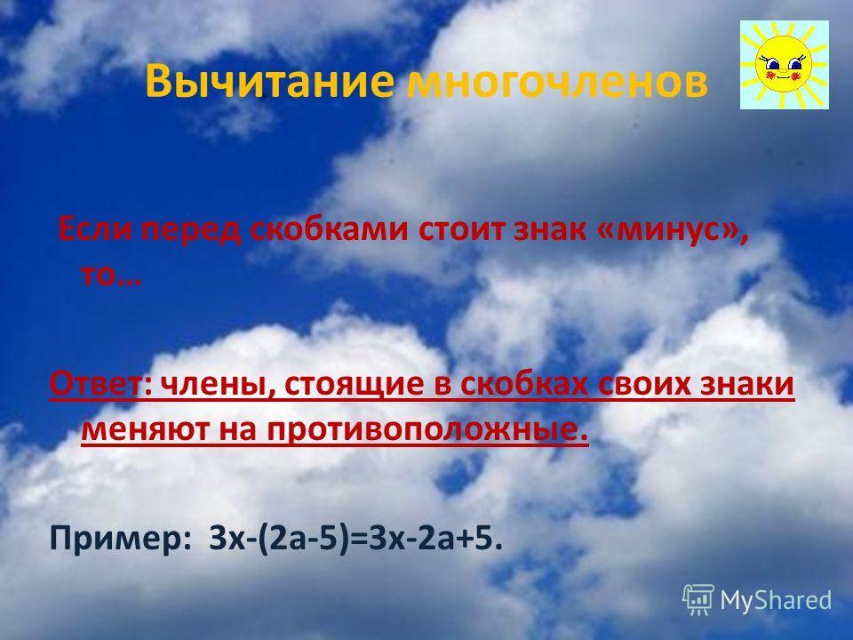 Вычитание многочленов Если перед скобками стоит знак «минус», то… Ответ: члены, стоящие в скобках своих знаки меняют на противоположные. Пример: 3х-(2а-5)=3х-2а+5.