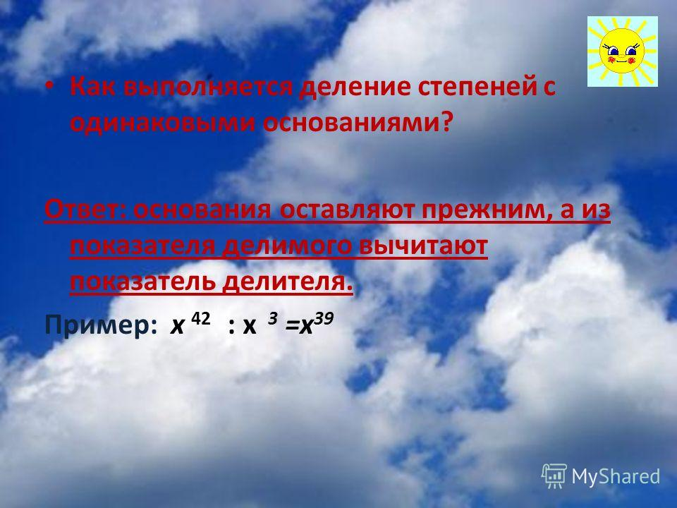 Как выполняется деление степеней с одинаковыми основаниями? Ответ: основания оставляют прежним, а из показателя делимого вычитают показатель делителя. Пример: x 42 : х 3 =х 39