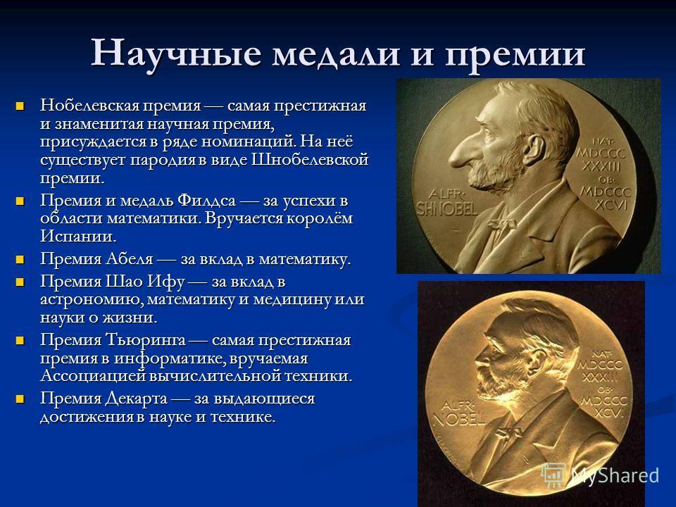 Научные медали и премии Нобелевская премия самая престижная и знаменитая научная премия, присуждается в ряде номинаций. На неё существует пародия в виде Шнобелевской премии. Нобелевская премия самая престижная и знаменитая научная премия, присуждаетс