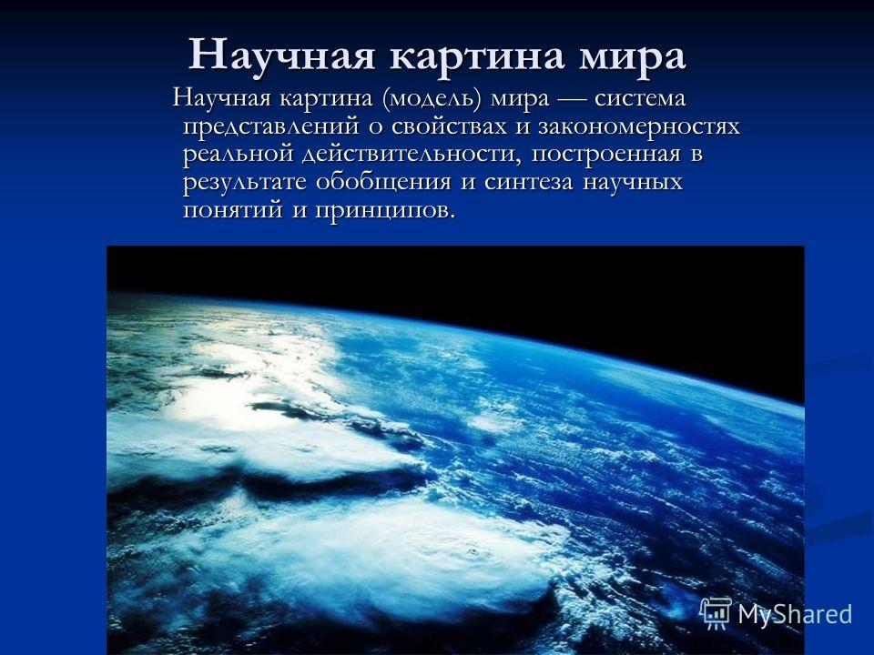 Научная картина мира Научная картина (модель) мира система представлений о свойствах и закономерностях реальной действительности, построенная в результате обобщения и синтеза научных понятий и принципов. Научная картина (модель) мира система представ