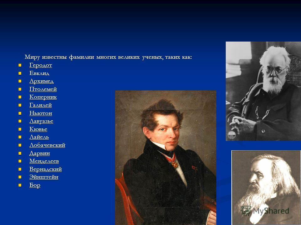 Миру известны фамилии многих великих ученых, таких как: Миру известны фамилии многих великих ученых, таких как: Геродот Геродот Евклид Евклид Архимед Архимед Птолемей Птолемей Коперник Коперник Галилей Галилей Ньютон Ньютон Лавуазье Лавуазье Кювье Кю