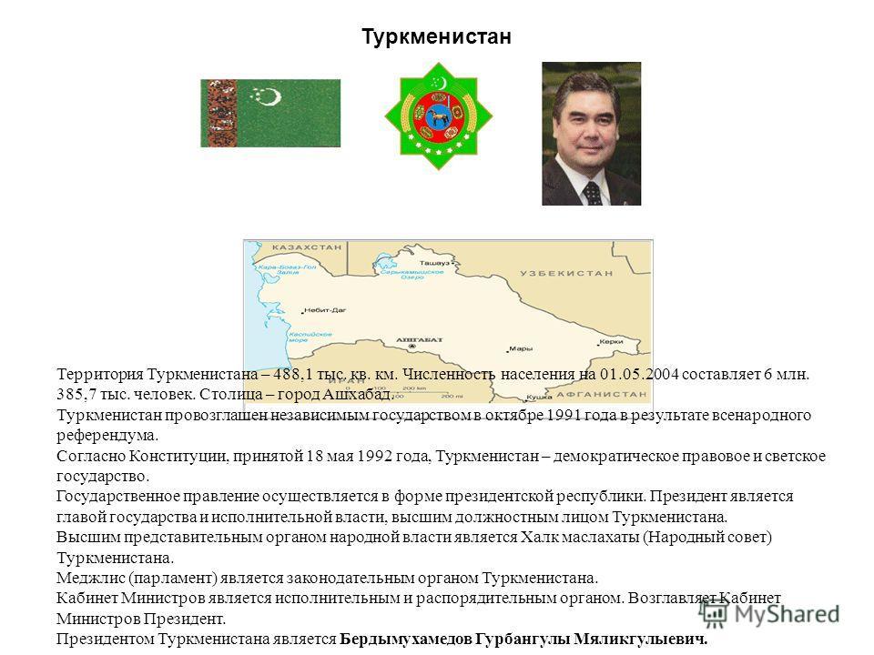 Туркменистан Территория Туркменистана – 488,1 тыс. кв. км. Численность населения на 01.05.2004 составляет 6 млн. 385,7 тыс. человек. Столица – город Ашхабад. Туркменистан провозглашен независимым государством в октябре 1991 года в результате всенарод