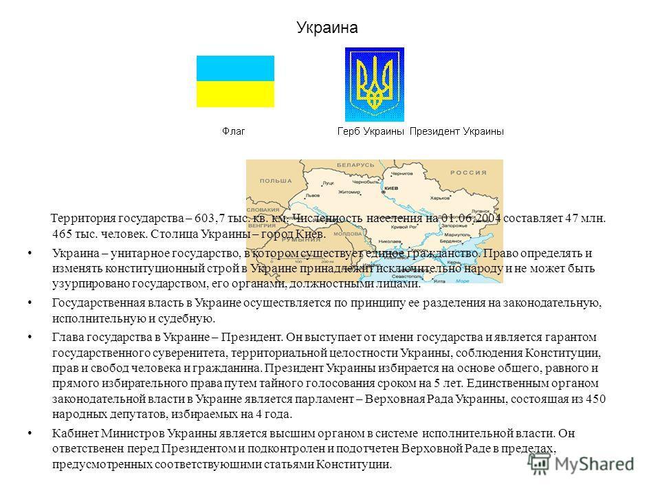 Украина Территория государства – 603,7 тыс. кв. км. Численность населения на 01.06.2004 составляет 47 млн. 465 тыс. человек. Столица Украины – город Киев. Украина – унитарное государство, в котором существует единое гражданство. Право определять и из