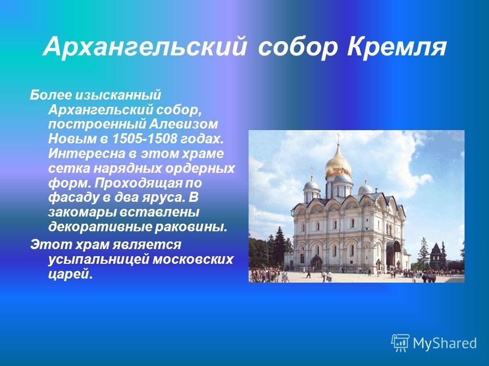 Архангельский собор Кремля Более изысканный Архангельский собор, построенный Алевизом Новым в 1505-1508 годах. Интересна в этом храме сетка нарядных ордерных форм. Проходящая по фасаду в два яруса. В закомары вставлены декоративные раковины. Этот хра