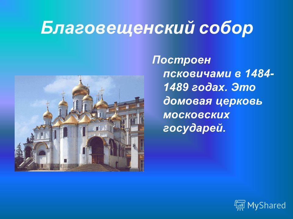 Благовещенский собор Построен псковичами в 1484- 1489 годах. Это домовая церковь московских государей.