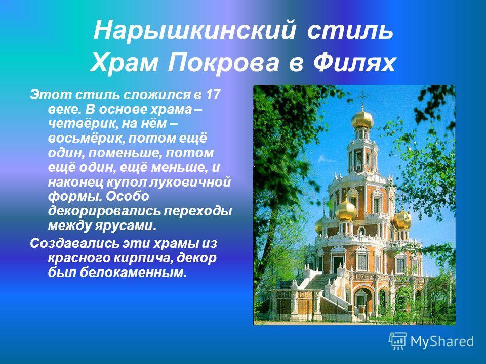 Нарышкинский стиль Храм Покрова в Филях Этот стиль сложился в 17 веке. В основе храма – четвёрик, на нём – восьмёрик, потом ещё один, поменьше, потом ещё один, ещё меньше, и наконец купол луковичной формы. Особо декорировались переходы между ярусами.