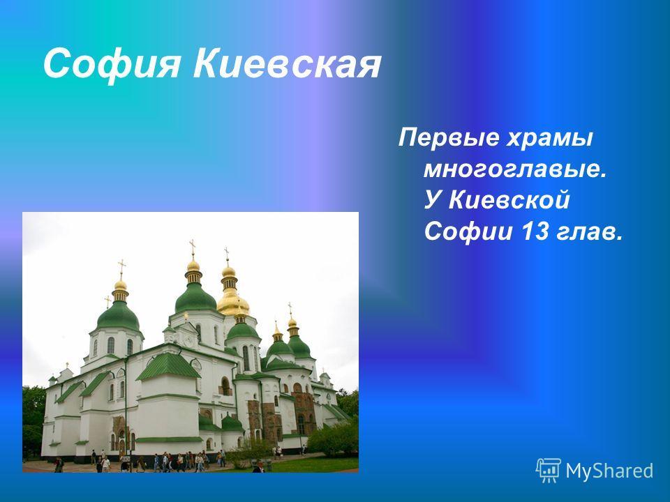 София Киевская Первые храмы многоглавые. У Киевской Софии 13 глав.
