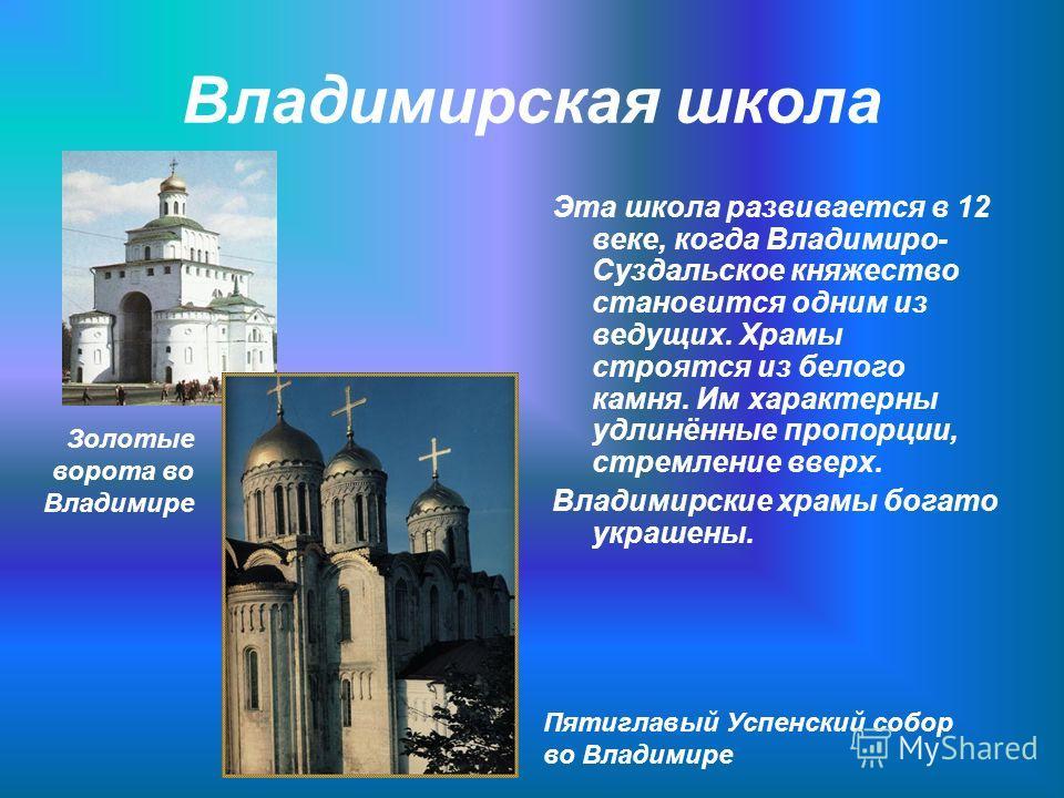 Владимирская школа Эта школа развивается в 12 веке, когда Владимиро- Суздальское княжество становится одним из ведущих. Храмы строятся из белого камня. Им характерны удлинённые пропорции, стремление вверх. Владимирские храмы богато украшены. Пятиглав