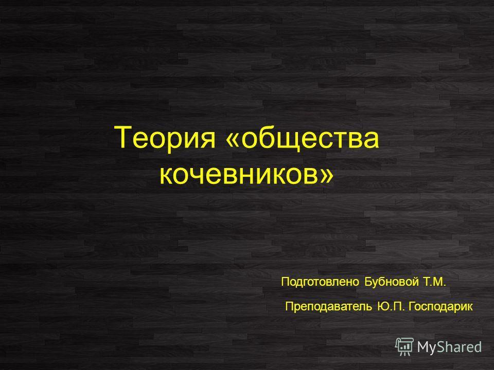 Теория «общества кочевников» Подготовлено Бубновой Т.М. Преподаватель Ю.П. Господарик