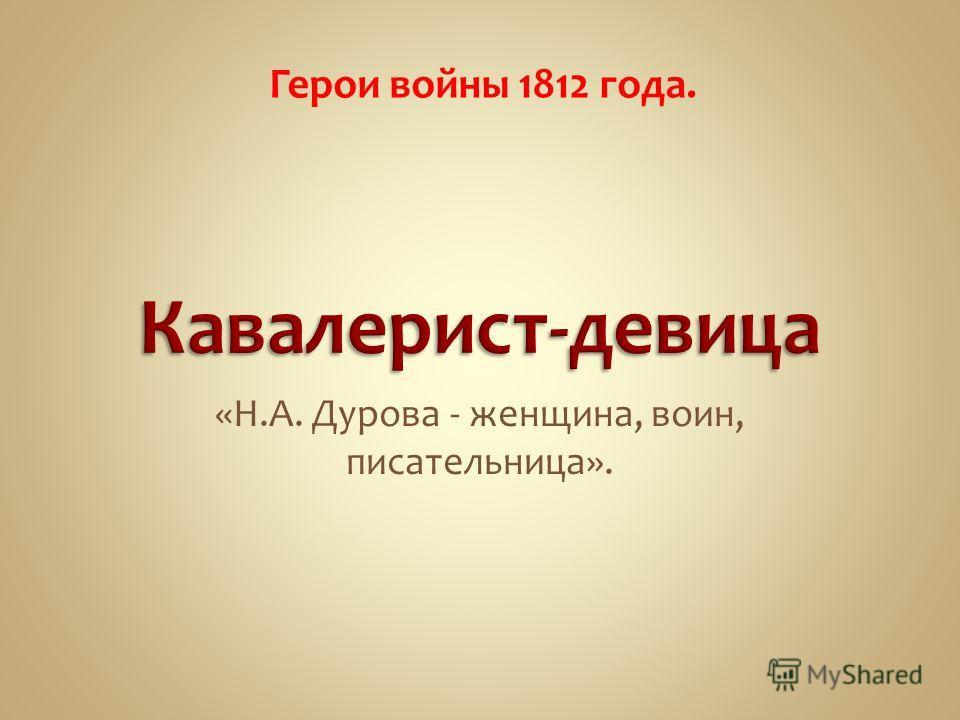 «Н.А. Дурова - женщина, воин, писательница». Герои войны 1812 года.