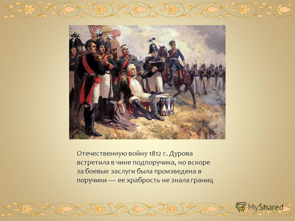 Отечественную войну 1812 г. Дурова встретила в чине подпоручика, но вскоре за боевые заслуги была произведена в поручики ее храбрость не знала границ