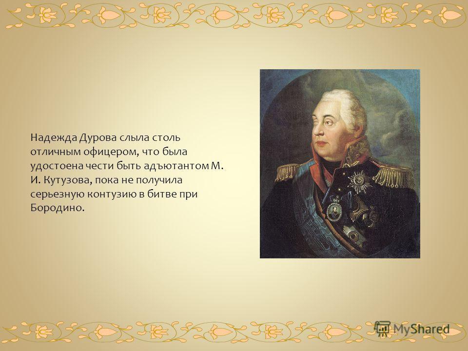 Надежда Дурова слыла столь отличным офицером, что была удостоена чести быть адъютантом М. И. Кутузова, пока не получила серьезную контузию в битве при Бородино.